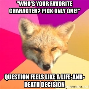 """Fandom Fox - """"Who's your favorite character? Pick only one!"""" question feels like a life-and-death decision"""