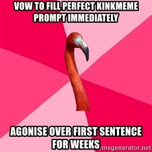 Fanfic Flamingo - vow to fill perfect kinkmeme prompt immediately agonise over first sentence for weeks