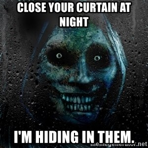 NEVER ALONE  - CLOSE YOUR CURTAIN AT NIGHT I'M HIDING IN THEM.