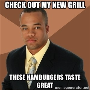 Successful Black Man - check out my new grill these hamburgers taste great