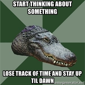 Aspie Alligator - start thinking about something lose track of time and stay up til dawn