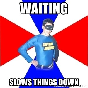 Captain-Obvious - Waiting slows things down