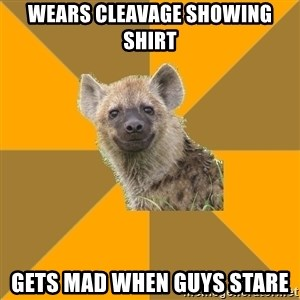 Hypocrite Hyena - wears cleavage showing shirt gets mad when guys stare
