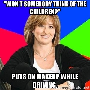 "Sheltering Suburban Mom - ""won't somebody think of the children?"" puts on makeup while driving."
