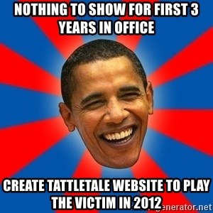 Obama - nothing to show for first 3 years in office create tattletale website to play the victim in 2012