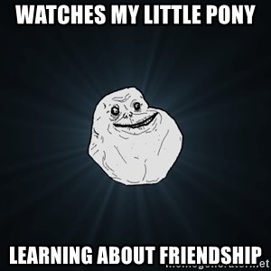 Forever Alone - watches my little pony learning about friendship