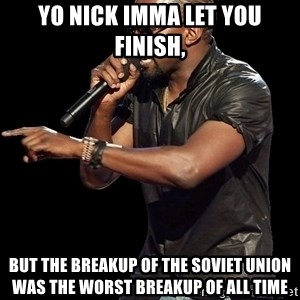 Kanye West - Yo Nick imma let you finish, but the breakup of the soviet union was the worst breakup of all time