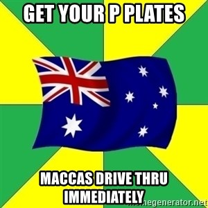 Typical Aussie - get your p plates maccas drive thru immediately