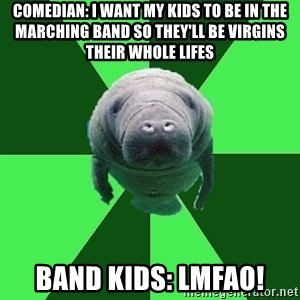 Marching Band Manatee - comedian: i want my kids to be in the marching band so they'll be virgins their whole lifes band kids: lmfao!