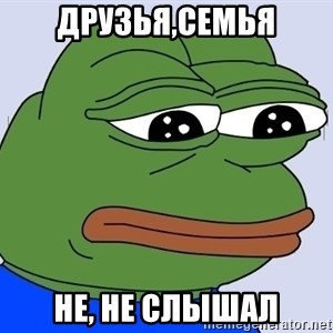Feels Bad Man Frog - друзья,cемья НЕ, НЕ СЛЫШАЛ