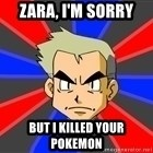 Professor Oak - ZARA, i'm sorry But I killed your pokemon