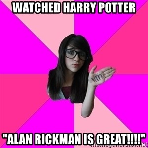 "Idiot Nerd Girl - watched harry potter ""alan rickman is great!!!!"""