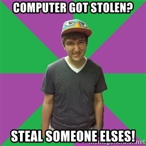 Bad Advice Roommate - computer got stolen? steal someone elses!