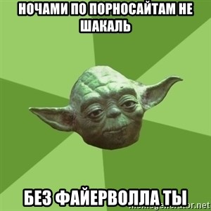 Advice Yoda Gives - ночами по порносайтам не шакаль без файерволла ты