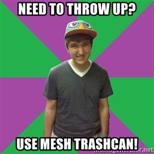 Bad Advice Roommate - need to throw up? USe mesh trashcan!