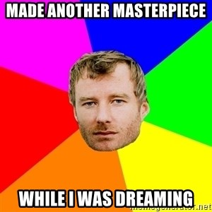Advice Matt Berninger - Made another masterpiece  while I was dreaming