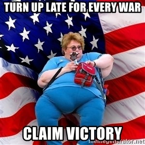 Obese American - Turn up late for every war claim victory