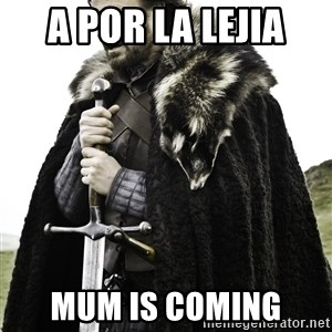 Ned Stark - A por la lejia mum is coming