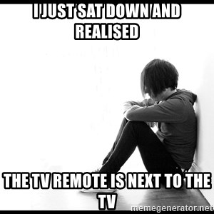 First World Problems - I just sat down and  realised the tv remote is next to the tv