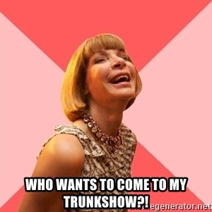 Amused Anna Wintour - who wants to come to my trunkshow?!
