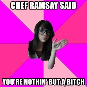 Idiot Nerd Girl - chef ramsay said you're nothin' but a bitch