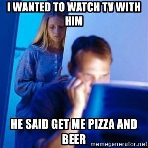 Redditors Wife - I wanted to Watch tv with him  he said get me pizza and beer