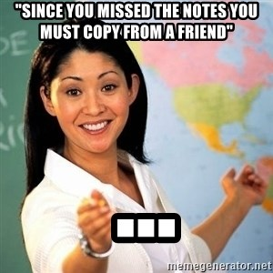 """Terrible  Teacher - """"Since you missed the notes you must copy from a friend""""  ..."""