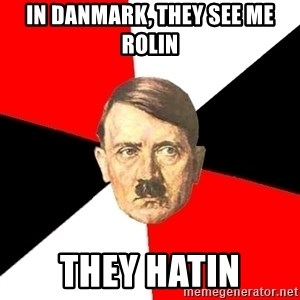 Advice Hitler - in danmark, they see me rolin  they hatin