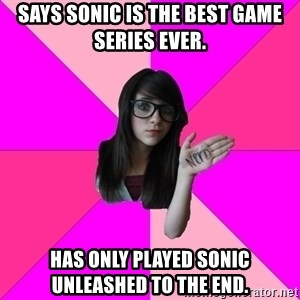 Idiot Nerd Girl - says sonic is the best game series ever. has only played sonic unleashed to the end.