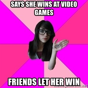 Idiot Nerd Girl - says she wins at video games Friends let her win