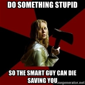 Survival Sally - do something stupid so the smart guy can die saving you