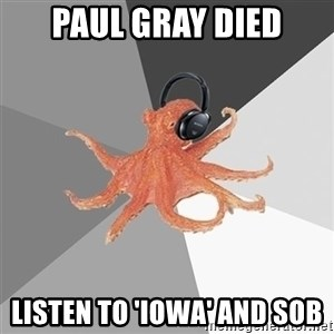 Music Nerd Octopus - Paul Gray died listen to 'Iowa' and sob