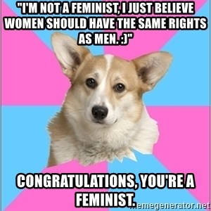 "Critical feminist corgi - ""I'm not a feminist, I just believe women should have the same rights as men. :)"" Congratulations, you're a feminist."