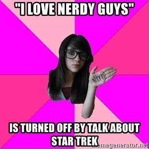 """Idiot Nerd Girl - """"i love nerdy guys"""" is turned off by talk about star trek"""