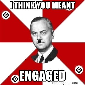 TheGrammarNazi - i think you meant engaged