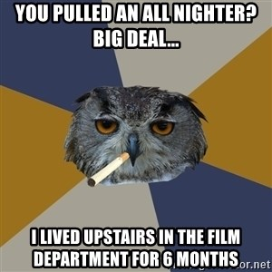 Art Student Owl - You pulled an all nighter? big deal... i lived upstairs in the film department for 6 months