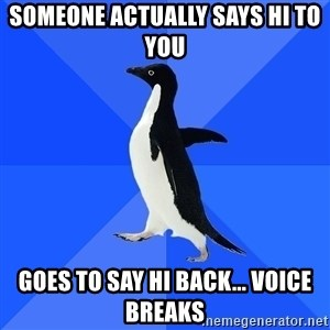 Socially Awkward Penguin - someone actually says hi to you goes to say hi back... voice breaks