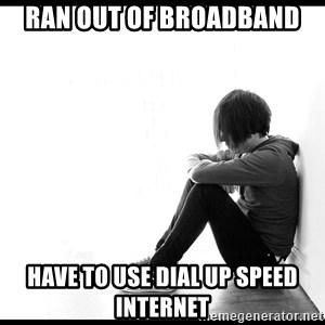 First World Problems - ran out of broadband have to use dial up speed internet