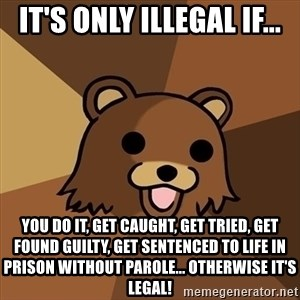 Pedobear - it's only illegal if... you do it, get caught, get tried, get found guilty, get sentenced to life in prison without parole... otherwise it's legal!
