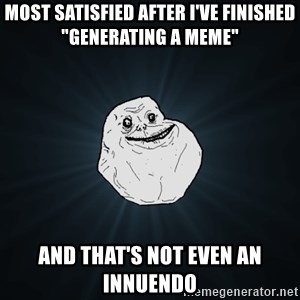 """Forever Alone - most satisfied after i've finished """"generating a meme"""" and that's not even an innuendo"""