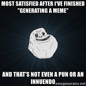"""Forever Alone - most satisfied after i've finished """"generating a meme"""" and that's not even a pun or an innuendo"""