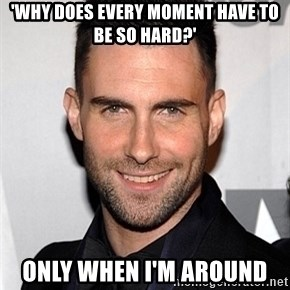 Adam Levine - 'Why does every moment have to be so hard?' only when i'm around