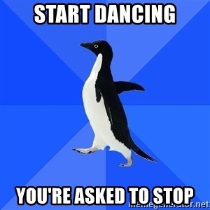 Socially Awkward Penguin - Start Dancing You're asked to Stop