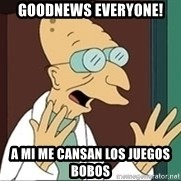 Good News Everyone - Goodnews everyone! a mi me cansan los juegos bobos