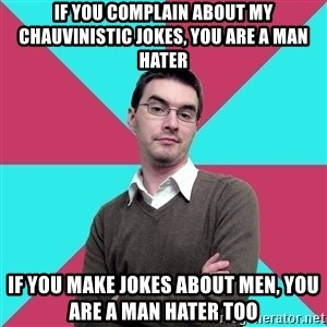 Privilege Denying Dude - if you complain about my chauvinistic jokes, you are a man hater if you make jokes about men, you are a man hater too