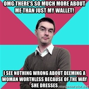 Privilege Denying Dude - omg there's so much more about me than just my wallet! i see nothing wrong about deeming a woman worthless because of the way she dresses