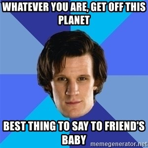 11th doctor  - Whatever you are, get off this planet Best thing to say to friend's baby