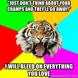 "Time Of The Month Tiger - ""Just don't think about your cramps and they'll go away!"" I will bleed on everything you love"