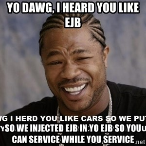 actual yo dawg - yo dawg, i heard you like EJB so We injected EJB in yo EJB so you can service while you service