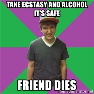 Bad Advice Roommate - Take ecstasy and alcohol it's safe Friend dies